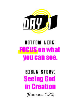 Day 1 - Bottom Line: FOCUS on what you can see. Bible Story: Seeing God in Creation (Romans 1:20)