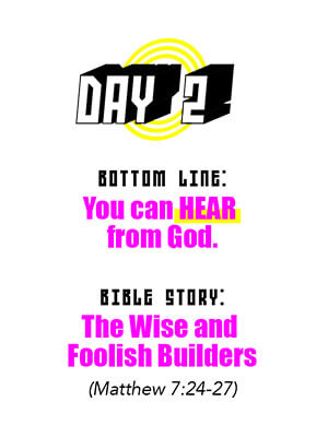 Day 2 - Bottom Line: You can HEAR from God. Bible Story: The Wise and Foolish Builders (Matthew 7:24-27)
