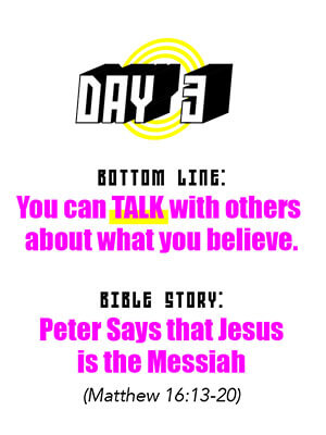 Day 3 - Bottom Line: You can TALK with others about what you believe. Bible Story: Peter says that Jesus is the Messiah (Matthew 16:13-20)