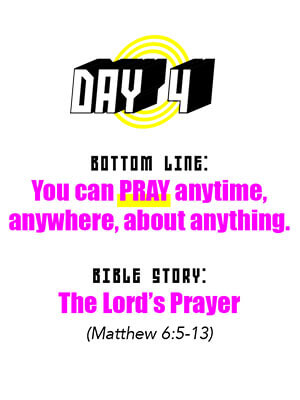 Day 4 - Bottom Line: You can PRAY anytime, anywhere, about anything. Bible Story: The Lord's Prayer (Matthew 6:5-13)
