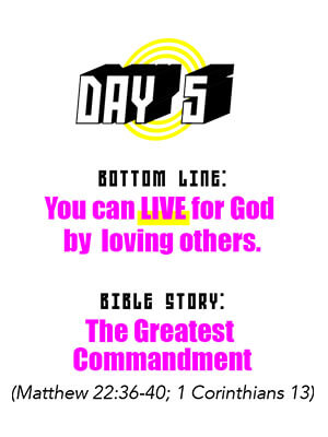 Day 5 - Bottom Line: You can LIVE for God by loving others. Bible Story: The Greatest Commandment (Matthew 22:36-40, 1 Corinthians 13)